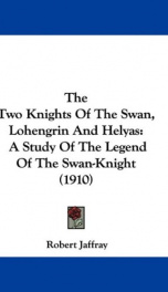 the two knights of the swan lohengrin and helyas a study of the legend of the_cover