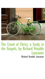 the creed of christ a study in the gospels by richard venable lancaster_cover