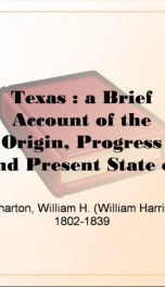 Texas : a Brief Account of the Origin, Progress and Present State of the Colonial Settlements of Texas; Together with an Exposition of the Causes which have induced the Existing War with Mexico_cover