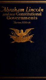 Abraham Lincoln and new constitutional governments : containing chapter on Washington and Lincoln, showing what they accomplished in forming and perpetuating constitutional government on a republican basis_cover
