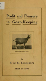 Profit and pleasure in goat-keeping; a practical conservative treatise presenting in concrete form the advantages of the modern milch goat, the various breeds, their care and management_cover