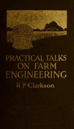 Practical talks on farm engineering : A simple explanation of many everyday problems in farm engineering and farm mechanics written in a readable style for the practical farmer_cover