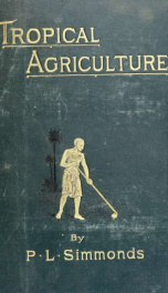 Tropical agriculture. A treatise on the culture, preparation, commerce, and consumption of the principal products of the vegetable kingdom_cover