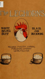 The leghorns, brown, white, black, buff and duckwing. An illustrated leghorn standard, with a treatise on judging leghorns, and complete instructions on breeding, mating and exhibiting_cover