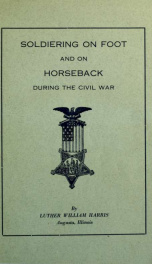 Soldiering on foot and on horseback during the Civil War. Interesting experiences during the war of the rebellion_cover