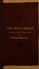 On the white horse mentioned in the Apocalypse, chap. XIX ; with A summary from the Arcana Caelestia, on the subject of the word, and its spiritual or internal sense_cover