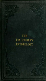 The fly-fisher's entomology : illustrated by coloured representations of the natural and artificial insect, and accompanied by a few observations and instructions relative to trout-and-grayling fishing_cover