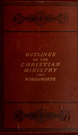 The outlines of the Christian ministry : delineated and brought to the test of reason, holy scripture, history, and experience, with a view to the reconciliation of existing differences concerning it, especially between Presbyterians and Episcopalians_cover