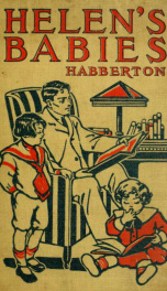 Helen's babies : some account of their ways, innocent, crafty, angelic, impish, witching and repulsive, a partial record of their actions during ten days of their existence_cover