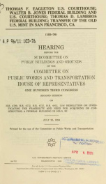 Thomas F. Eagleton U.S. Courthouse, Walter B. Jones Federal Building and U.S. Courthouse, Thomas D. Lambros Federal Building, transfer of the Old U.S. Mint in San Francisco, CA : hearing before the Subcommittee on Public Buildings and Grounds of the Commi_cover