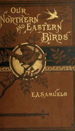 Our northern and eastern birds : containing descriptions of the birds of the northern and eastern states and British provinces; together with a history of their habits, times of arrival and departure, their distribution, food, song, time of breeding, and _cover