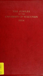 The jubilee of the University of Wisconsin, in celebration of the fiftieth anniversary of its first commencement, held at Madison, June the fifth to June the ninth, nineteen hundred and four_cover