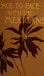 Face to face with the Mexicans: the domestic life, educational, social and business ways, statesmanship and literature, legendary and general history of the Mexican people, as seen and studied by an American woman during seven years of intercourse with th_cover