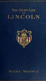 The story-life of Lincoln; a biography composed of five hundred true stories told by Abraham Lincoln and his friends, selected from all authentic sources, and fitted together in order, forming his complete life history_cover