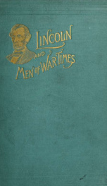 Abraham Lincoln and men of war-times; some personal recollections of war and politics during the Lincoln administration_cover