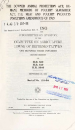 The Downed Animal Protection Act; Humane Methods of Poultry Slaughter Act; the Meat and Poultry Products Inspection Amendments of 1993 : hearing before the Subcommittee on Livestock of the Committee on Agriculture, House of Representatives, One Hundred Th_cover
