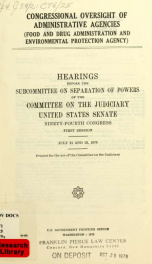 Congressional oversight of administrative agencies (Food and Drug Administration and Environmental Protection Agency) : hearings before the Subcommittee on Separation of Powers of the Committee on the Judiciary, United States Senate, Ninety-fourth Congres_cover