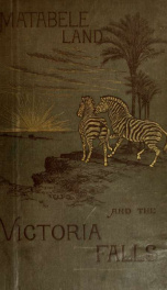 Matabele land and the Victoria Falls : a naturalist's wanderings in the interior of South Africa, from the letters and journals of the late Frank Oates_cover