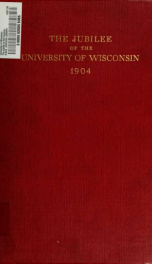 The jubilee of the University of Wisconsin : in the celebration of the fiftieth anniversary of its first commencement, held at Madison, June the fifth to June the ninth, nineteen hundred and four_cover