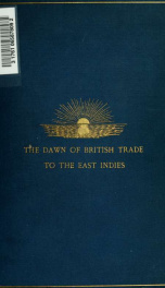 The dawn of British trade to the East Indies, as recorded in the court minutes of the East India Company, 1599-1603, containing an account of the formation of the Company, The first Adventure and Waymouth's voyage in search of the North-West Passage; prin_cover