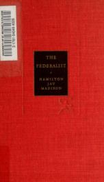 The Federalist : a commentary on the Constitution of the United States, being a collection of essays written in support of the Constitution agreed upon September 17, 1787, by the Federal convention_cover