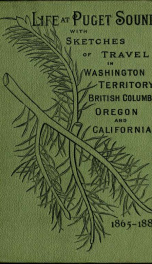 Life at Puget Sound : with sketches of travel in Washington territory, British Columbia, Oregon, and California, 1865-1881_cover