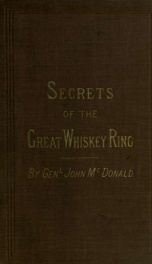 Secrets of the great whiskey ring, containing a complete exposure of the illicit whiskey frauds culminating in 1875, and the connections of Grant, Babcock, Douglass, Chester H. Krum, and other administration officers, established by positive and unequivoc_cover