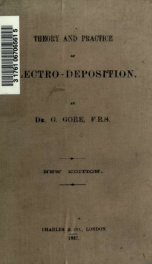 Theory and practice of electro-deposition including every known mode of depositing materials, preparing metals for immersion, taking moulds, and rendering them conducting_cover