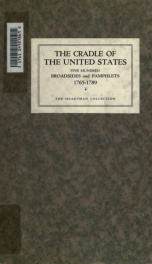 The cradle of the United States, 1765-1789 : five hundred contemporary broadsides, pamphlets and a few books pertaining to the history of the Stamp Act, the Boston Massacre and other pre-revolutionary troubles, the War for Independence and the adoption of_cover