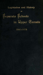 The legislation and history of separate schools in Upper Canada, from 1841, until the close of the Rev. Doctor Ryerson's administration of the Education Department of Ontario in 1876; including various private papers and documents on the subject_cover