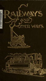 Railways and other ways: being reminiscences of canal and railway life during a period of sixty-seven years; with characteristic sketches of canal and railway men, early tram roads and railways ... Canada and its railways, trade and commerce ... With an a_cover