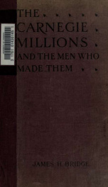 The Carnegie millions and the men who made them; being the inside history of the Carnegie Steel Company_cover
