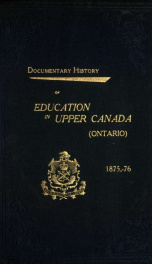Documentary history of education in Upper Canada, from the passing of the Constitutional Act of 1791 to the close of the Rev. Dr. Ryerson's administration of the Education Department in 1876 27_cover
