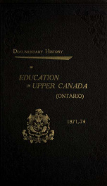 Documentary history of education in Upper Canada, from the passing of the Constitutional Act of 1791 to the close of the Rev. Dr. Ryerson's administration of the Education Department in 1876 25_cover