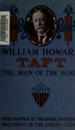 William Howard Taft, the man of the hour; his biography and his views on the great questions of to-day ... with the platform of the Republican party, and a sketch of the nominee for vice president. Including a chapter by Theodore Roosevelt, president of t_cover