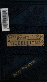 The spy of the Rebellion; being a true history of the spy system of the United States army during the late Rebellion ... compiled from official reports prepared for President Lincoln, General McClellan and the Provost-Marshal-General_cover