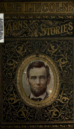 """Abe"" Lincoln's yarns and stories : a complete collection of the funny and witty anecdotes that made Lincoln famous as America's greatest story teller_cover"