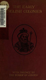 The early English colonies : a summary of the lecture, by the Right Hon. and Right Rev. Arthur Foley, lord bishop of London, with additional notes and illustrations, delivered at the Richmond auditorium, Virginia, October 4, 1907 transcribed by Sadler Phi_cover