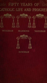 Fifty years of Catholic life and social progress : under Cardinals Wiseman, Manning, Vaughan and Newman ; with an account of the various personages, events and movements during the era 1_cover