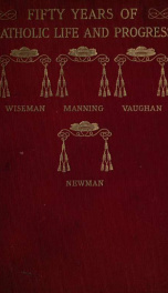 Fifty years of Catholic life and social progress : under Cardinals Wiseman, Manning, Vaughan and Newman ; with an account of the various personages, events and movements during the era 2_cover
